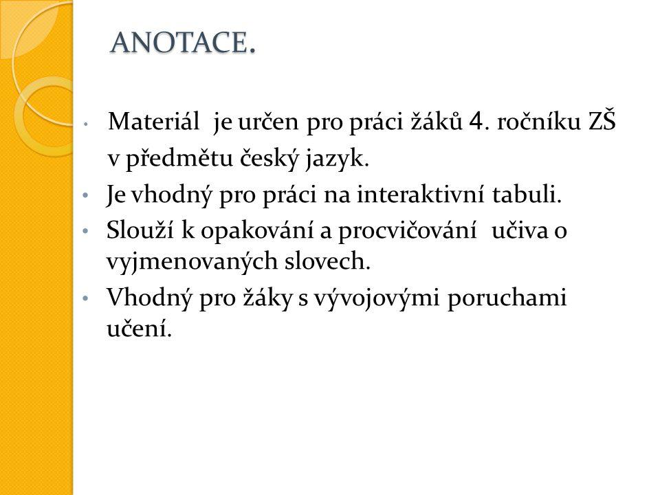 ANOTACE. Materiál je určen pro práci žáků 4. ročníku ZŠ v předmětu český jazyk. Je vhodný pro práci na interaktivní tabuli. Slouží k opakování a procv