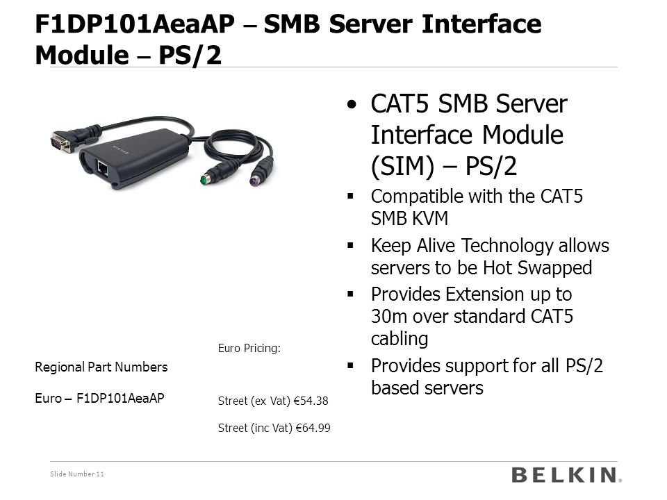 Slide Number 11 F1DP101AeaAP – SMB Server Interface Module – PS/2 Euro Pricing: Street (ex Vat) € 54.38 Street (inc Vat) € 64.99 Regional Part Numbers Euro – F1DP101AeaAP CAT5 SMB Server Interface Module (SIM) – PS/2  Compatible with the CAT5 SMB KVM  Keep Alive Technology allows servers to be Hot Swapped  Provides Extension up to 30m over standard CAT5 cabling  Provides support for all PS/2 based servers