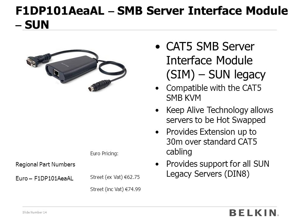 Slide Number 14 F1DP101AeaAL – SMB Server Interface Module – SUN Euro Pricing: Street (ex Vat) € 62.75 Street (inc Vat) € 74.99 Regional Part Numbers Euro – F1DP101AeaAL CAT5 SMB Server Interface Module (SIM) – SUN legacy Compatible with the CAT5 SMB KVM Keep Alive Technology allows servers to be Hot Swapped Provides Extension up to 30m over standard CAT5 cabling Provides support for all SUN Legacy Servers (DIN8)