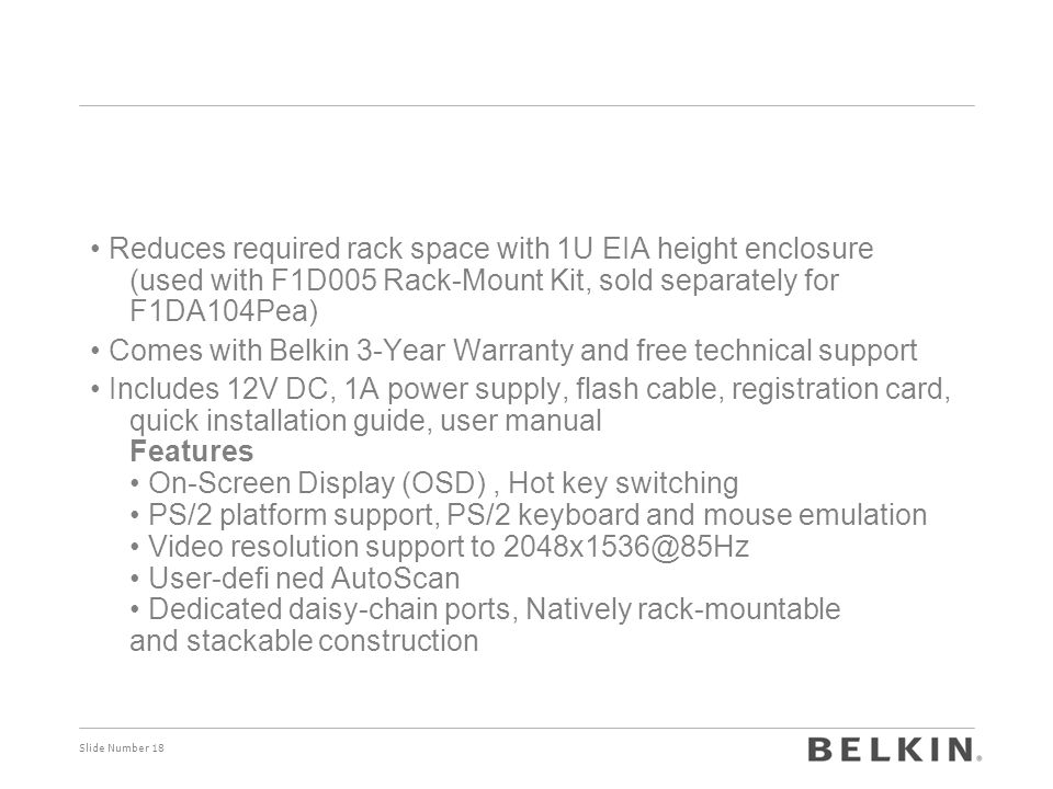Slide Number 18 Reduces required rack space with 1U EIA height enclosure (used with F1D005 Rack-Mount Kit, sold separately for F1DA104Pea) Comes with Belkin 3-Year Warranty and free technical support Includes 12V DC, 1A power supply, flash cable, registration card, quick installation guide, user manual Features On-Screen Display (OSD), Hot key switching PS/2 platform support, PS/2 keyboard and mouse emulation Video resolution support to 2048x1536@85Hz User-defi ned AutoScan Dedicated daisy-chain ports, Natively rack-mountable and stackable construction
