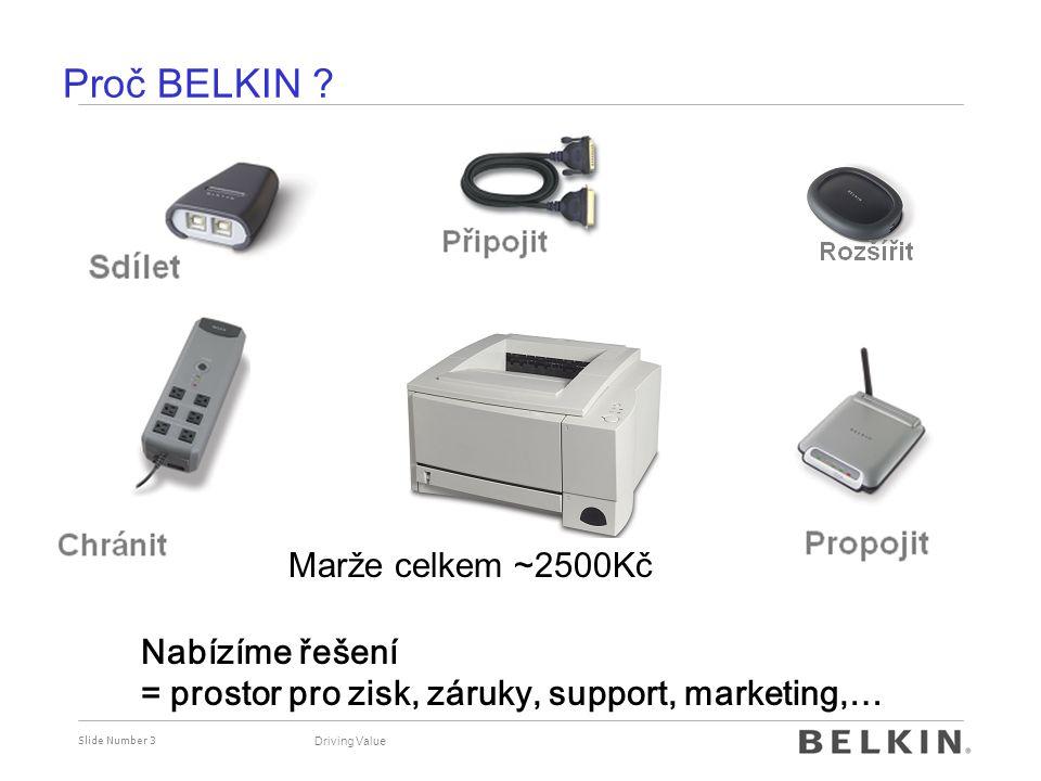 Slide Number 3 Proč BELKIN ? Driving Value Nabízíme řešení = prostor pro zisk, záruky, support, marketing,… Marže na tiskárně ~250KčMarže celkem ~2500
