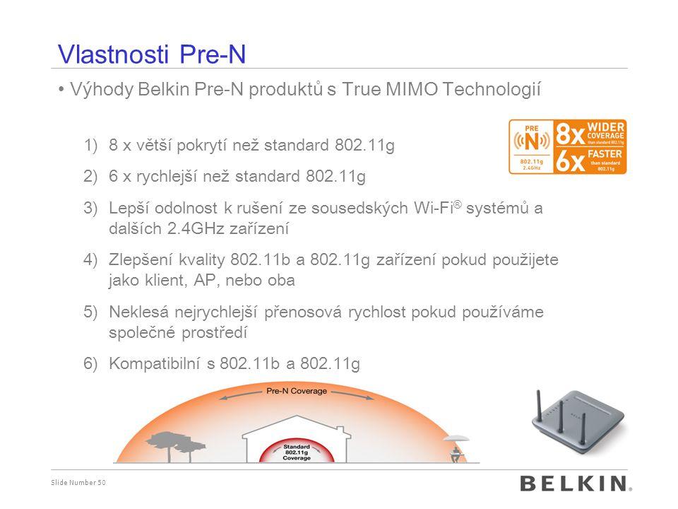 Slide Number 50 Výhody Belkin Pre-N produktů s True MIMO Technologií 1)8 x větší pokrytí než standard 802.11g 2)6 x rychlejší než standard 802.11g 3)Lepší odolnost k rušení ze sousedských Wi-Fi ® systémů a dalších 2.4GHz zařízení 4)Zlepšení kvality 802.11b a 802.11g zařízení pokud použijete jako klient, AP, nebo oba 5)Neklesá nejrychlejší přenosová rychlost pokud používáme společné prostředí 6)Kompatibilní s 802.11b a 802.11g Vlastnosti Pre-N