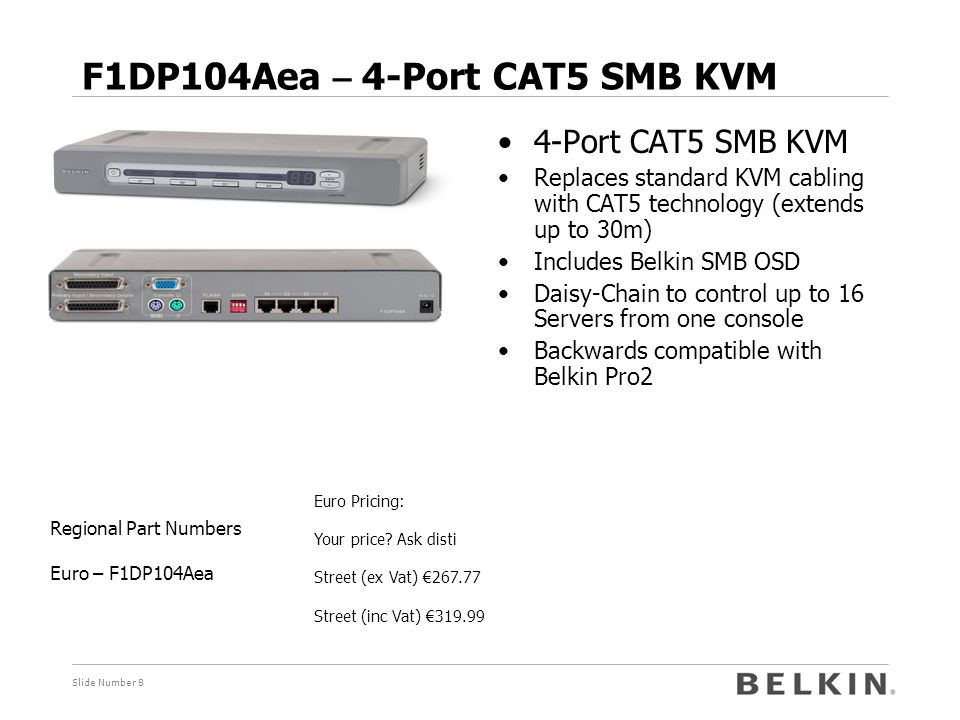 Slide Number 9 F1DP108Aea – 8-Port CAT5 SMB KVM Pricing: 12140 Sk Street (ex Vat) €401.67 Street (inc Vat) €479.99 Regional Part Numbers Euro – F1DP108Aea 8-Port CAT5 SMB KVM  Replaces standard KVM cabling with CAT5 technology (extends up to 30m)  Includes Belkin SMB OSD  Daisy-Chain to control up to 128 Servers from one console  Backwards compatible with Belkin Pro2