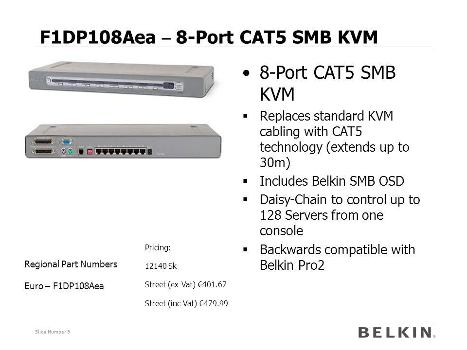 Slide Number 9 F1DP108Aea – 8-Port CAT5 SMB KVM Pricing: 12140 Sk Street (ex Vat) €401.67 Street (inc Vat) €479.99 Regional Part Numbers Euro – F1DP10