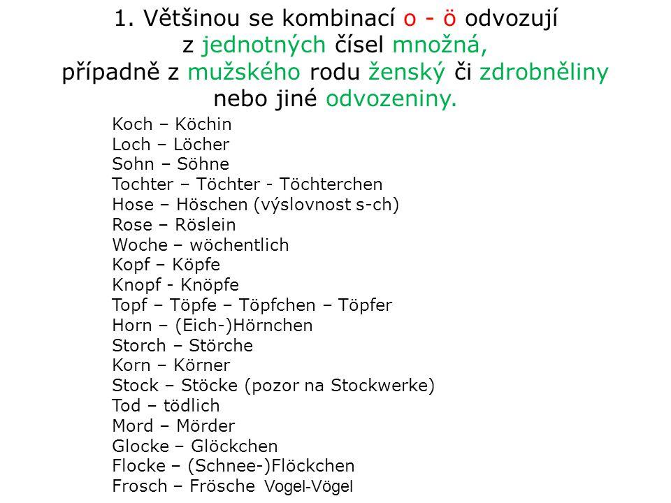 1. Většinou se kombinací o - ö odvozují z jednotných čísel množná, případně z mužského rodu ženský či zdrobněliny nebo jiné odvozeniny. Koch – Köchin