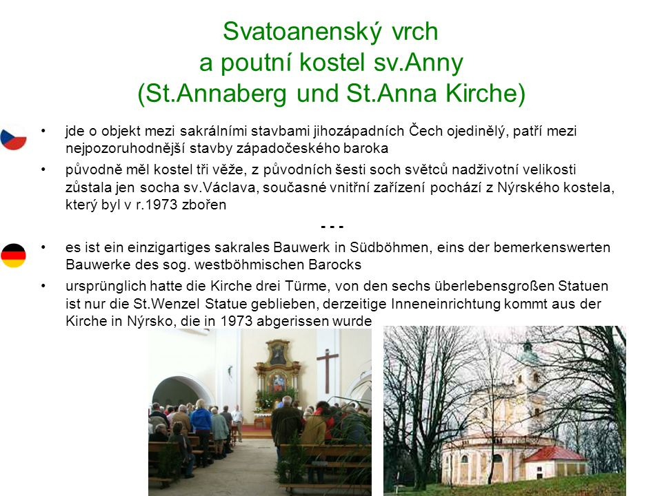Svatoanenský vrch a poutní kostel sv.Anny (St.Annaberg und St.Anna Kirche) jde o objekt mezi sakrálními stavbami jihozápadních Čech ojedinělý, patří mezi nejpozoruhodnější stavby západočeského baroka původně měl kostel tři věže, z původních šesti soch světců nadživotní velikosti zůstala jen socha sv.Václava, současné vnitřní zařízení pochází z Nýrského kostela, který byl v r.1973 zbořen - - - es ist ein einzigartiges sakrales Bauwerk in Südböhmen, eins der bemerkenswerten Bauwerke des sog.