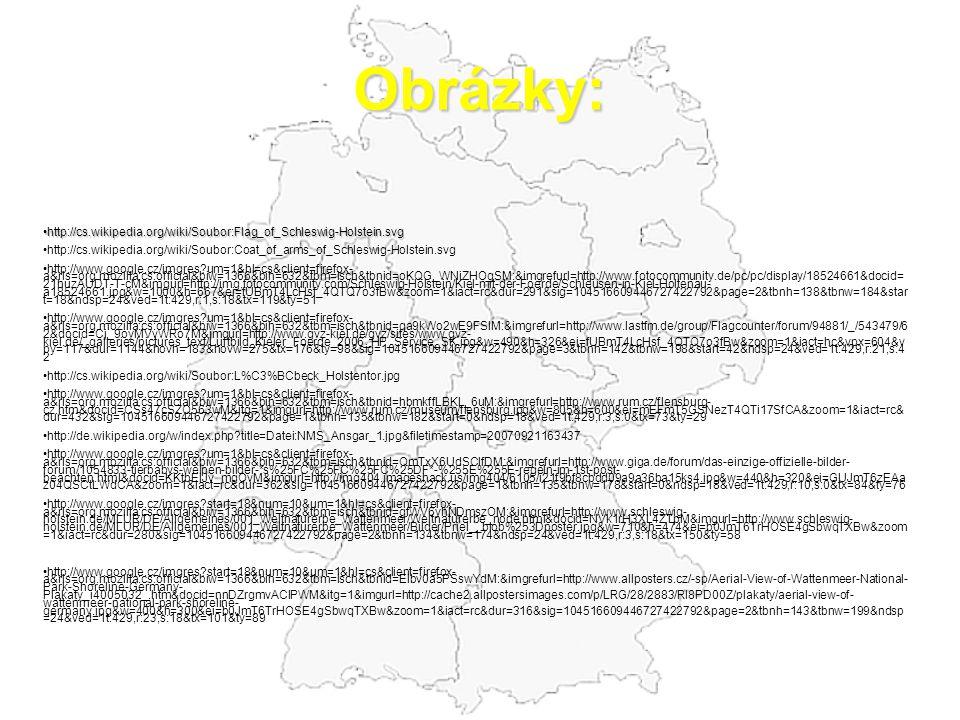 Obrázky: http://cs.wikipedia.org/wiki/Soubor:Flag_of_Schleswig-Holstein.svg http://cs.wikipedia.org/wiki/Soubor:Flag_of_Schleswig-Holstein.svg http://cs.wikipedia.org/wiki/Soubor:Coat_of_arms_of_Schleswig-Holstein.svg http://www.google.cz/imgres?um=1&hl=cs&client=firefox- a&rls=org.mozilla:cs:official&biw=1366&bih=632&tbm=isch&tbnid=oKQG_WNiZHOgSM:&imgrefurl=http://www.fotocommunity.de/pc/pc/display/18524661&docid= 21huzAUDT-T-cM&imgurl=http://img.fotocommunity.com/Schleswig-Holstein/Kiel-mit-der-Foerde/Schleusen-in-Kiel-Holtenau- a18524661.jpg&w=1000&h=667&ei=fUBmT4LcHsf_4QTQ7o3fBw&zoom=1&iact=rc&dur=291&sig=104516609446727422792&page=2&tbnh=138&tbnw=184&star t=18&ndsp=24&ved=1t:429,r:1,s:18&tx=119&ty=51 http://www.google.cz/imgres?um=1&hl=cs&client=firefox- a&rls=org.mozilla:cs:official&biw=1366&bih=632&tbm=isch&tbnid=qa9kWo2wE9FSlM:&imgrefurl=http://www.lastfm.de/group/Flagcounter/forum/94881/_/543479/6 2&docid=Cj_9oyMVvWRo7M&imgurl=http://www.gvz-kiel.de/gvz/sites/www.gvz- kiel.de/_galleries/pictures_text/Luftbild_Kieler_Foerde_2006_HP_Service_SK.jpg&w=490&h=326&ei=fUBmT4LcHsf_4QTQ7o3fBw&zoom=1&iact=hc&vpx=604&v py=117&dur=1144&hovh=183&hovw=275&tx=176&ty=98&sig=104516609446727422792&page=3&tbnh=142&tbnw=198&start=42&ndsp=24&ved=1t:429,r:21,s:4 2 http://cs.wikipedia.org/wiki/Soubor:L%C3%BCbeck_Holstentor.jpg http://www.google.cz/imgres?um=1&hl=cs&client=firefox- a&rls=org.mozilla:cs:official&biw=1366&bih=632&tbm=isch&tbnid=hbmkffLBKL_6uM:&imgrefurl=http://www.rum.cz/flensburg- cz.htm&docid=CSs47cSZQ563wM&itg=1&imgurl=http://www.rum.cz/museum/flensburg.jpg&w=805&h=600&ei=mEFmT5GSNezT4QTi17SfCA&zoom=1&iact=rc& dur=432&sig=104516609446727422792&page=1&tbnh=135&tbnw=182&start=0&ndsp=18&ved=1t:429,r:3,s:0&tx=73&ty=29 http://de.wikipedia.org/w/index.php?title=Datei:NMS_Ansgar_1.jpg&filetimestamp=20070921163437 http://www.google.cz/imgres?um=1&hl=cs&client=firefox- a&rls=org.mozilla:cs:official&biw=1366&bih=632&tbm=isch&tbnid=QmTxX6UdSClfDM:&imgrefurl=http://www.giga.d