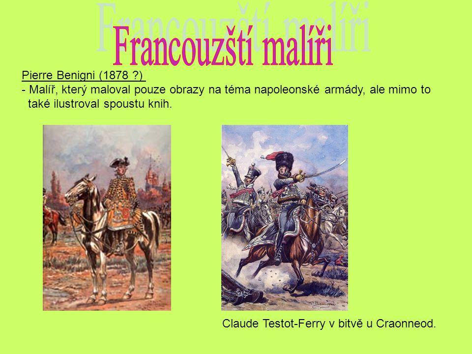 Pierre Benigni (1878 ?) - Malíř, který maloval pouze obrazy na téma napoleonské armády, ale mimo to také ilustroval spoustu knih. Claude Testot-Ferry