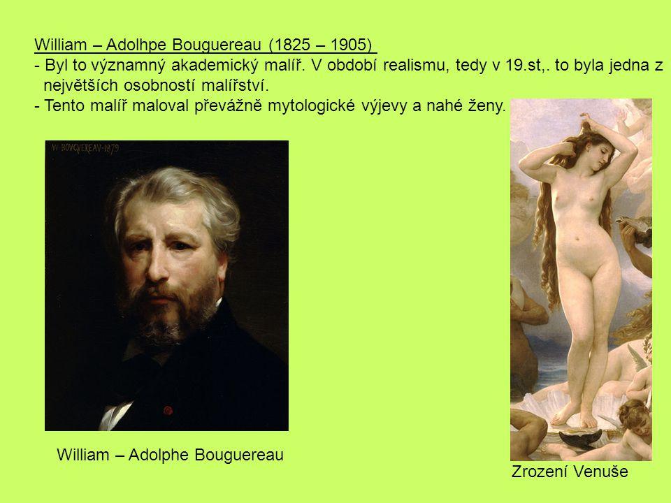 William – Adolhpe Bouguereau (1825 – 1905) - Byl to významný akademický malíř. V období realismu, tedy v 19.st,. to byla jedna z největších osobností