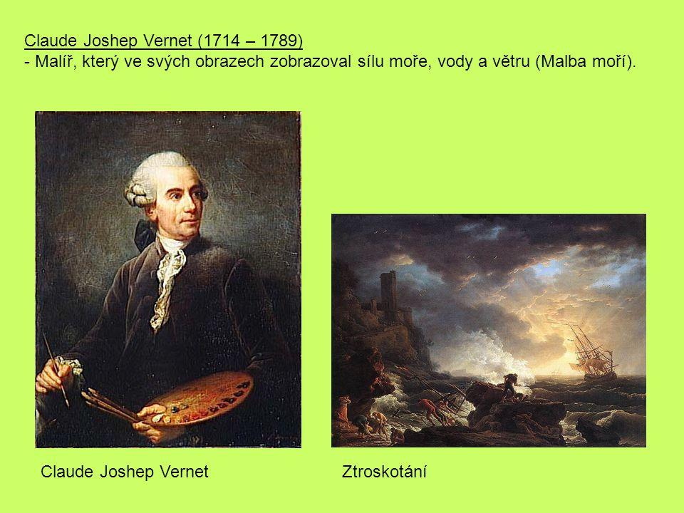 Claude Joshep Vernet (1714 – 1789) - Malíř, který ve svých obrazech zobrazoval sílu moře, vody a větru (Malba moří).