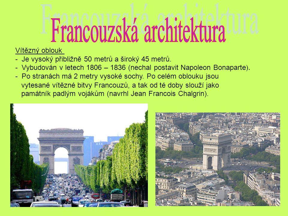 Vítězný oblouk - Je vysoký přibližně 50 metrů a široký 45 metrů. - Vybudován v letech 1806 – 1836 (nechal postavit Napoleon Bonaparte ). - Po stranách