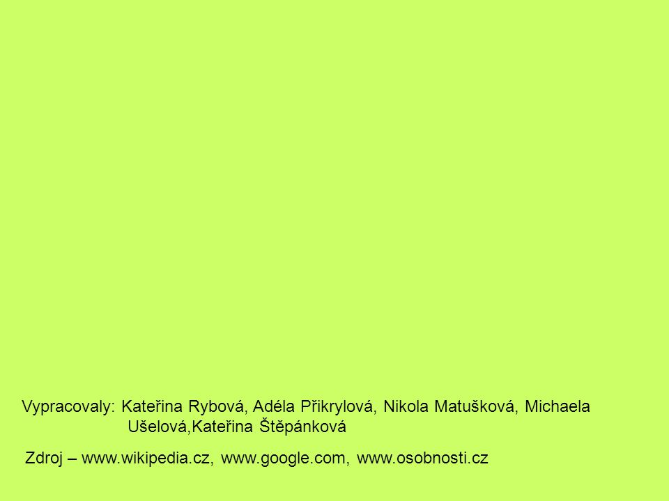 Vypracovaly: Kateřina Rybová, Adéla Přikrylová, Nikola Matušková, Michaela Ušelová,Kateřina Štěpánková Zdroj – www.wikipedia.cz, www.google.com, www.osobnosti.cz