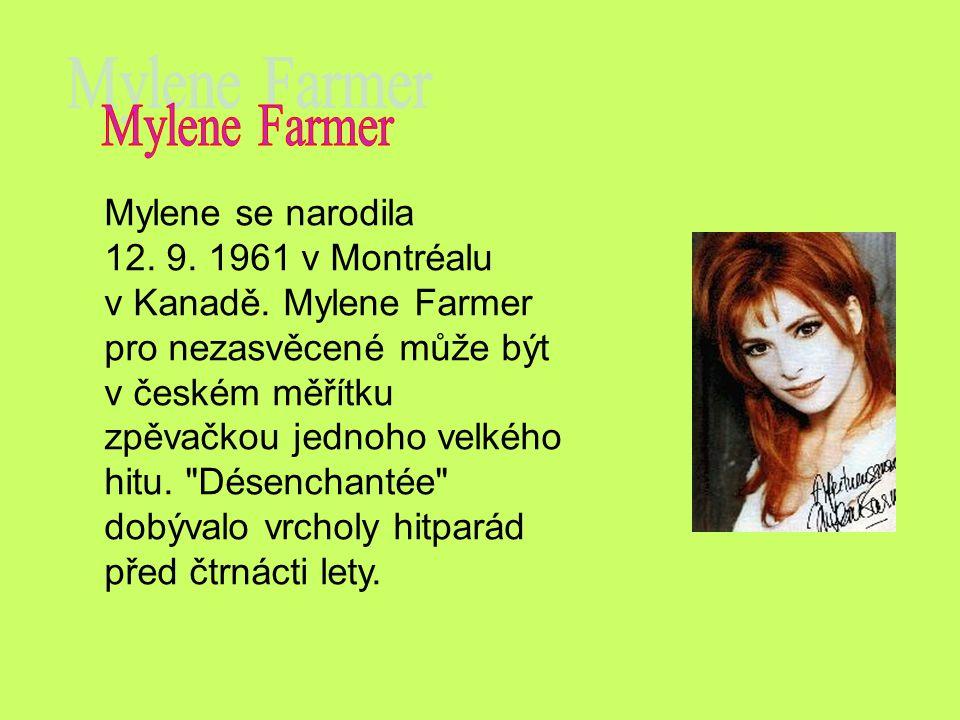 Mylene se narodila 12. 9. 1961 v Montréalu v Kanadě. Mylene Farmer pro nezasvěcené může být v českém měřítku zpěvačkou jednoho velkého hitu.