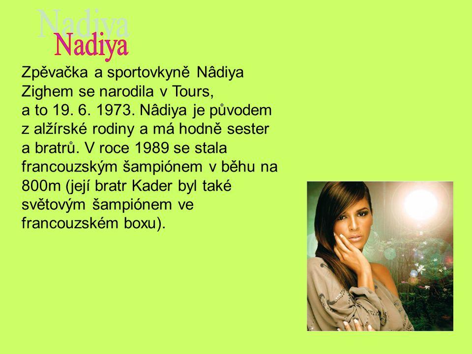Zpěvačka a sportovkyně Nâdiya Zighem se narodila v Tours, a to 19. 6. 1973. Nâdiya je původem z alžírské rodiny a má hodně sester a bratrů. V roce 198
