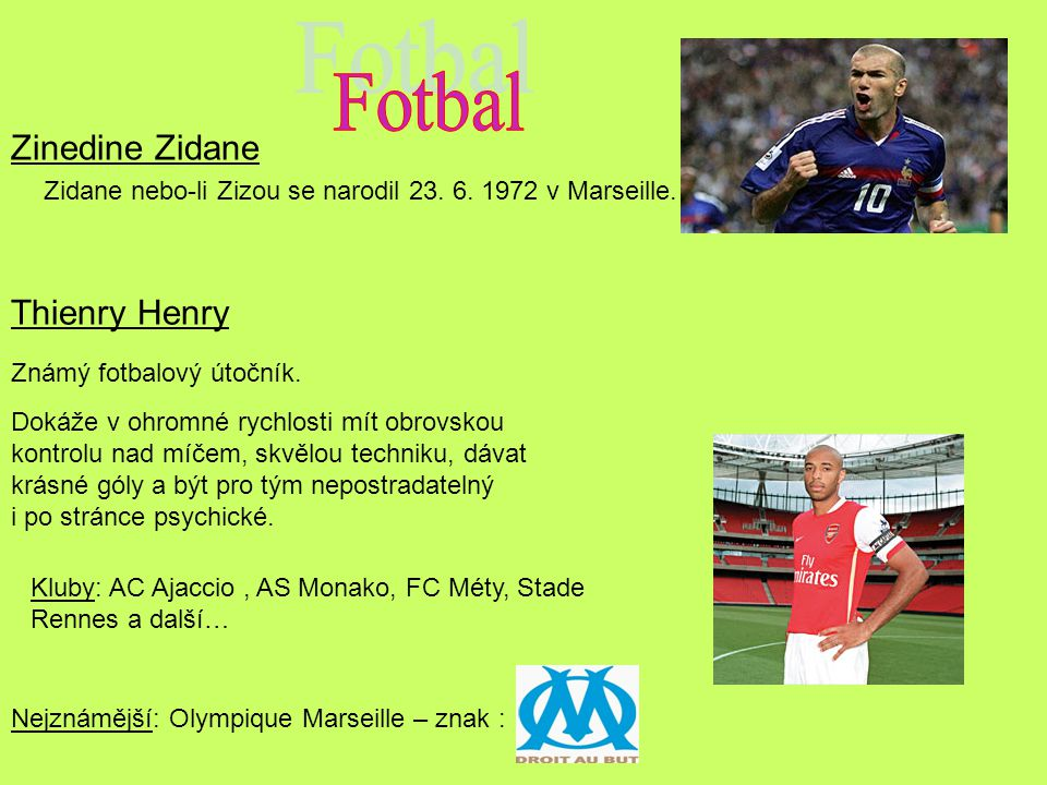 Zinedine Zidane Zidane nebo-li Zizou se narodil 23. 6. 1972 v Marseille. Thienry Henry Známý fotbalový útočník. Dokáže v ohromné rychlosti mít obrovsk