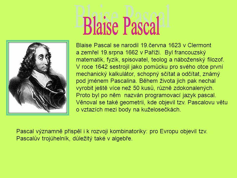 Blaise Pascal se narodil 19.června 1623 v Clermont a zemřel 19.srpna 1662 v Paříži. Byl francouzský matematik, fyzik, spisovatel, teolog a náboženský