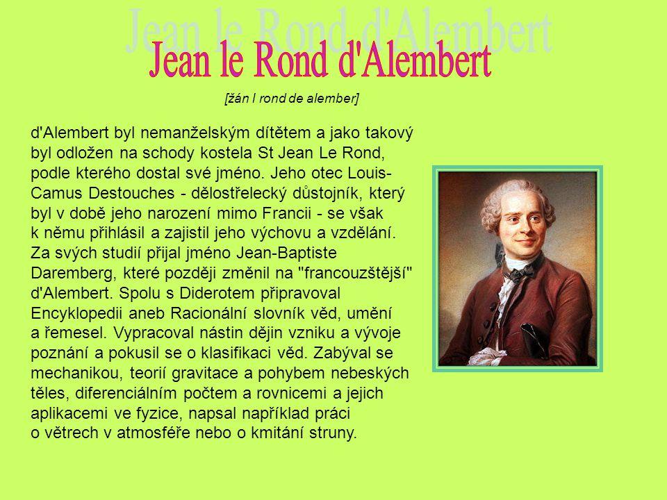 [žán l rond de alember] d'Alembert byl nemanželským dítětem a jako takový byl odložen na schody kostela St Jean Le Rond, podle kterého dostal své jmén