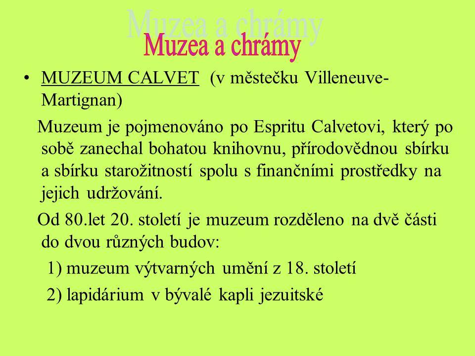 MUZEUM CALVET (v městečku Villeneuve- Martignan) Muzeum je pojmenováno po Espritu Calvetovi, který po sobě zanechal bohatou knihovnu, přírodovědnou sbírku a sbírku starožitností spolu s finančními prostředky na jejich udržování.