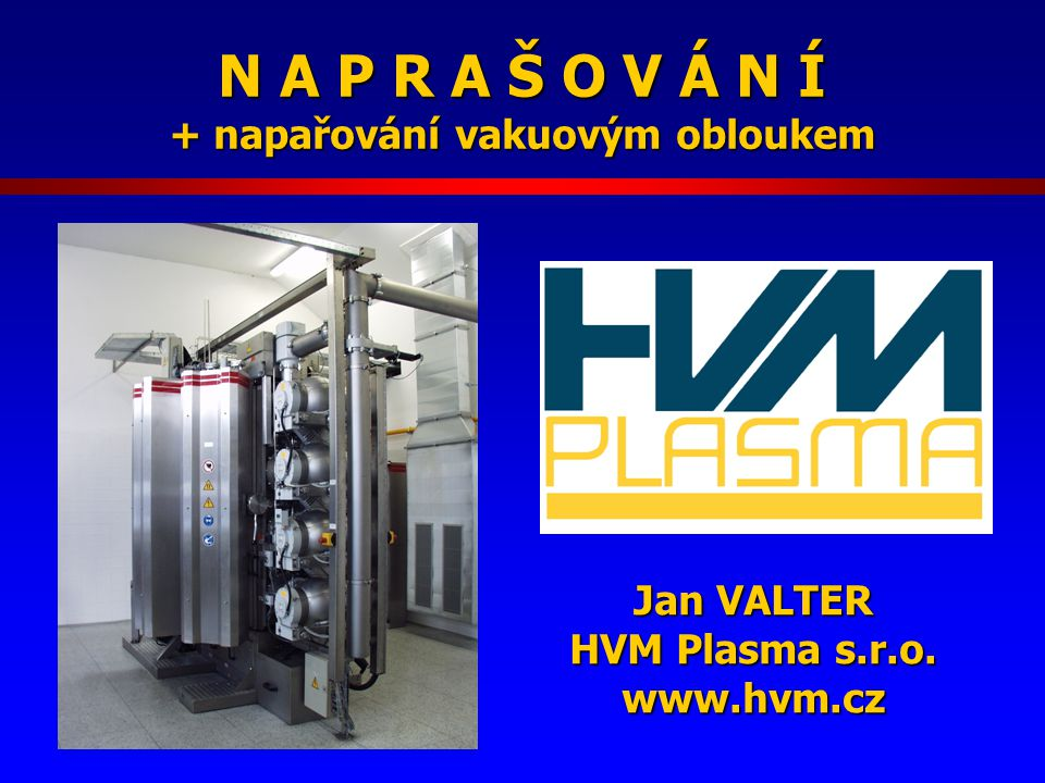 N A P R A Š O V Á N Í + napařování vakuovým obloukem Jan VALTER HVM Plasma s.r.o. www.hvm.cz