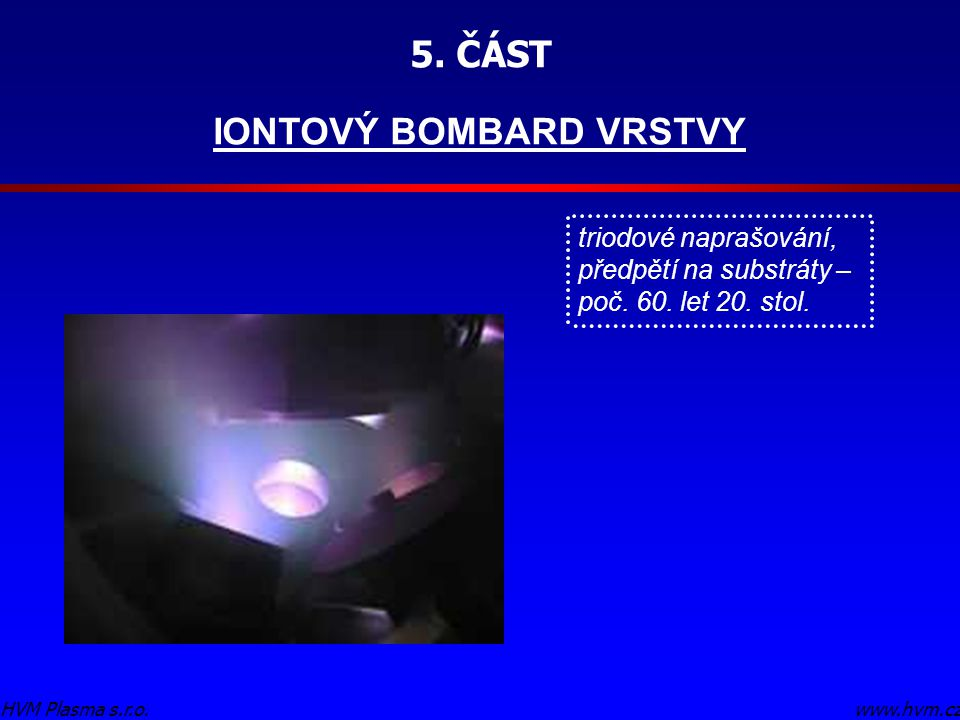 5. ČÁST IONTOVÝ BOMBARD VRSTVY www.hvm.czHVM Plasma s.r.o. triodové naprašování, předpětí na substráty – poč. 60. let 20. stol.