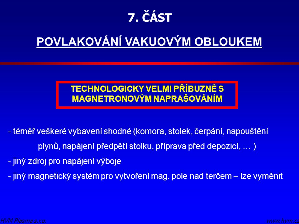 7. ČÁST POVLAKOVÁNÍ VAKUOVÝM OBLOUKEM www.hvm.czHVM Plasma s.r.o. TECHNOLOGICKY VELMI PŘÍBUZNÉ S MAGNETRONOVÝM NAPRAŠOVÁNÍM - téměř veškeré vybavení s