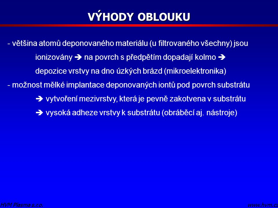 www.hvm.czHVM Plasma s.r.o. VÝHODY OBLOUKU www.hvm.czHVM Plasma s.r.o. - většina atomů deponovaného materiálu (u filtrovaného všechny) jsou ionizovány