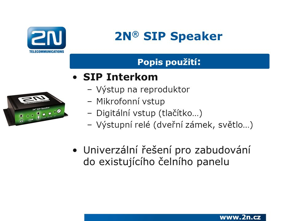 2N ® SIP Speaker Popis použití : SIP Interkom –Výstup na reproduktor –Mikrofonní vstup –Digitální vstup (tlačítko…) –Výstupní relé (dveřní zámek, světlo…) Univerzální řešení pro zabudování do existujícího čelního panelu www.2n.cz