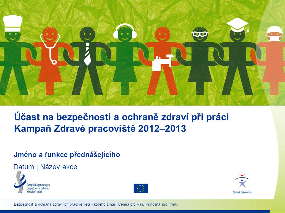 Účast na bezpečnosti a ochraně zdraví při práci Kampaň Zdravé pracoviště 2012–2013 Jméno a funkce přednášejícího Datum | Název akce Bezpečnost a ochra