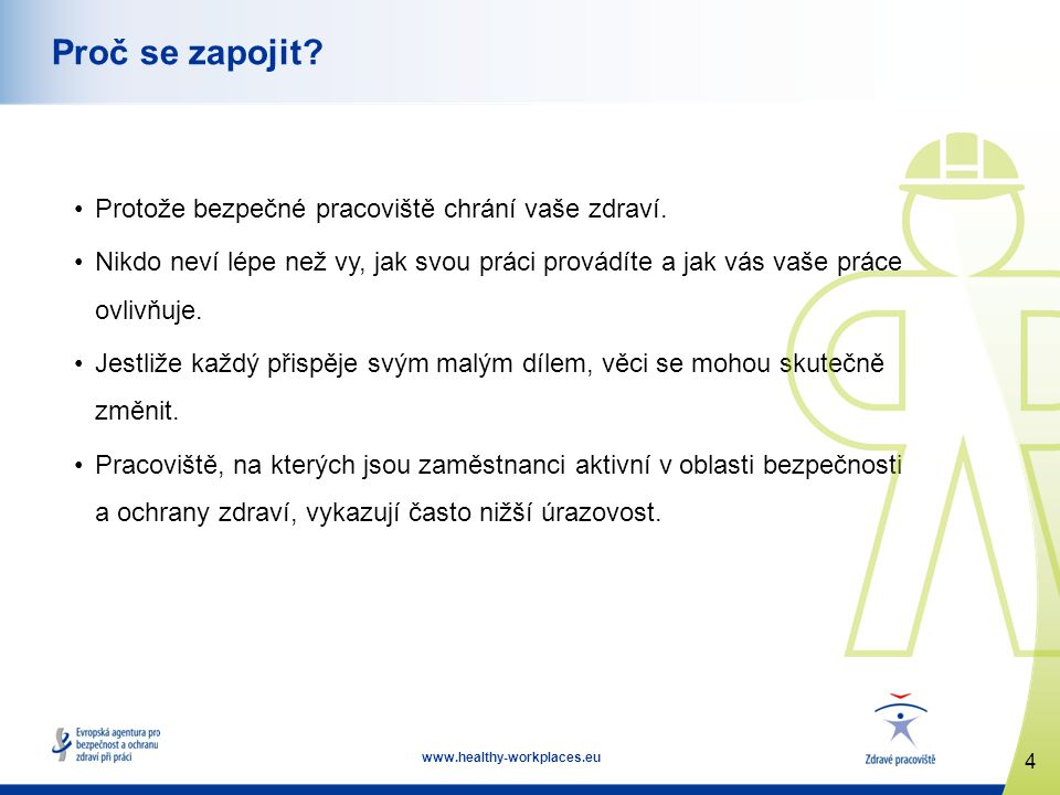 4 www.healthy-workplaces.eu Proč se zapojit? Protože bezpečné pracoviště chrání vaše zdraví. Nikdo neví lépe než vy, jak svou práci provádíte a jak vá