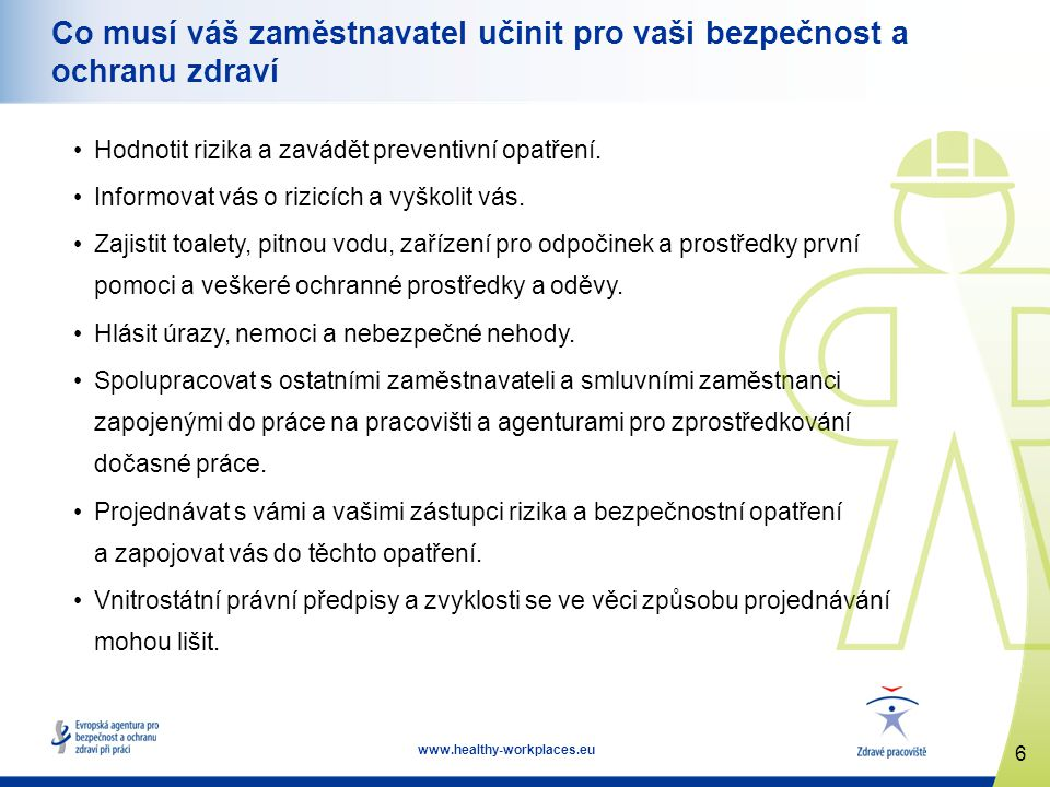 7 www.healthy-workplaces.eu Co musíte udělat vy Jako zaměstnanec máte zákonnou povinnost: vykonávat svou práci bezpečně a tak, jak jste byli vyškoleni, používat správné bezpečnostní pomůcky, osobní ochranné prostředky atd., spolupracovat se svým zaměstnavatelem v oblasti bezpečnosti a ochrany zdraví, informovat svého zaměstnavatele, nadřízeného nebo zástupce zaměstnanců…, pokud se domníváte, že určitá práce nebo nedostatečná bezpečnostní opatření představují zdravotní riziko.