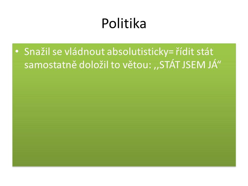 """Politika Snažil se vládnout absolutisticky= řídit stát samostatně doložil to větou:,,STÁT JSEM JÁ"""""""