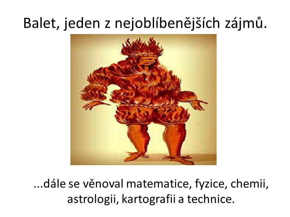 Balet, jeden z nejoblíbenějších zájmů....dále se věnoval matematice, fyzice, chemii, astrologii, kartografii a technice.