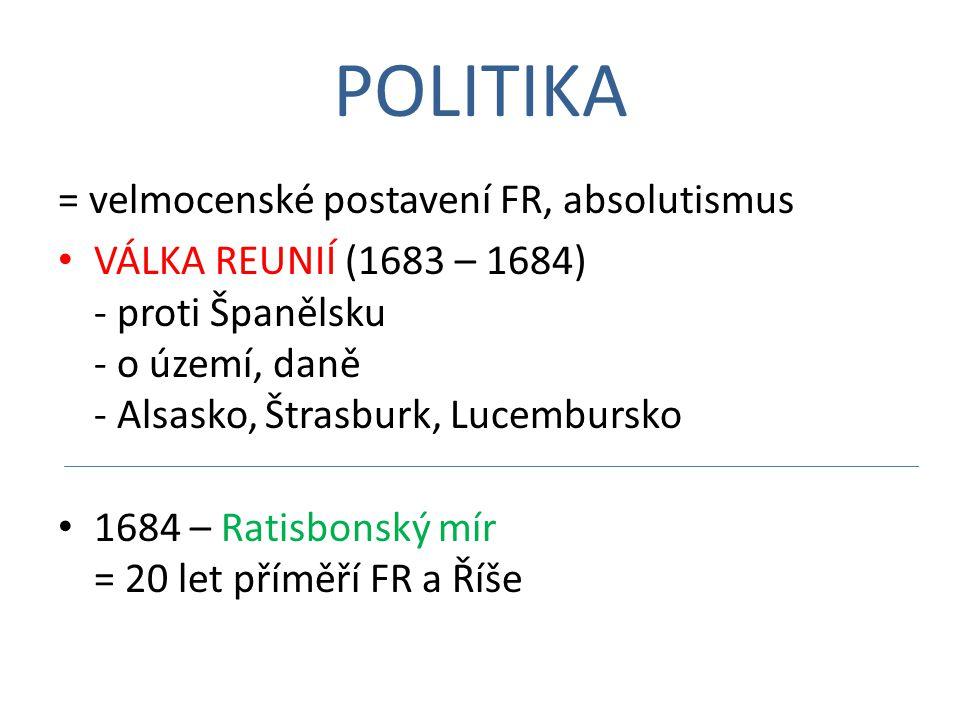 POLITIKA = velmocenské postavení FR, absolutismus VÁLKA REUNIÍ (1683 – 1684) - proti Španělsku - o území, daně - Alsasko, Štrasburk, Lucembursko 1684 – Ratisbonský mír = 20 let příměří FR a Říše