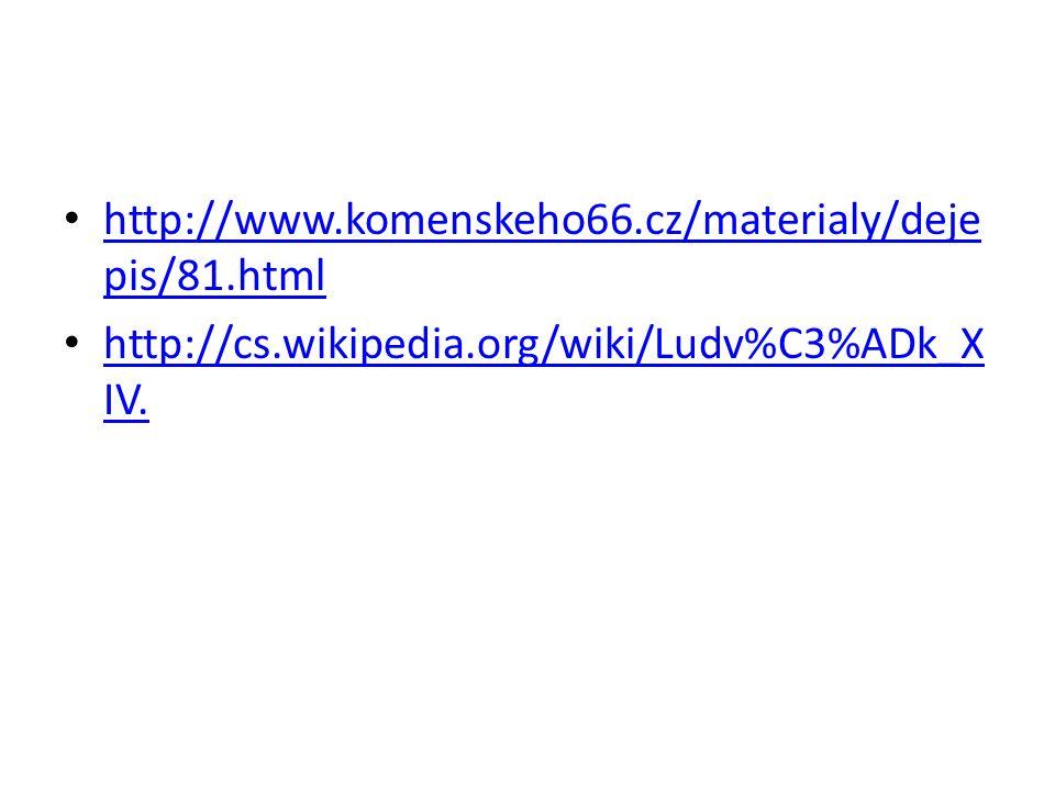 http://www.komenskeho66.cz/materialy/deje pis/81.html http://www.komenskeho66.cz/materialy/deje pis/81.html http://cs.wikipedia.org/wiki/Ludv%C3%ADk_X IV.