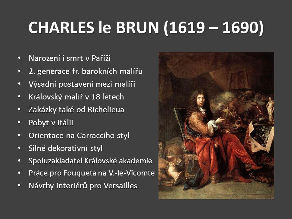 CHARLES le BRUN (1619 – 1690) Narození i smrt v Paříži Narození i smrt v Paříži 2. generace fr. barokních malířů 2. generace fr. barokních malířů Výsa