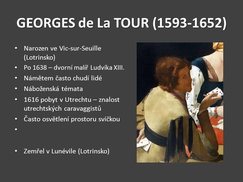 GEORGES de La TOUR (1593-1652) Narozen ve Vic-sur-Seuille (Lotrinsko) Narozen ve Vic-sur-Seuille (Lotrinsko) Po 1638 – dvorní malíř Ludvíka XIII. Po 1