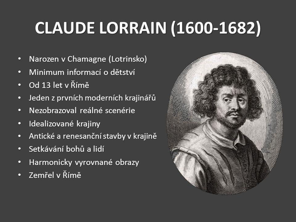 CLAUDE LORRAIN (1600-1682) Narozen v Chamagne (Lotrinsko) Narozen v Chamagne (Lotrinsko) Minimum informací o dětství Minimum informací o dětství Od 13