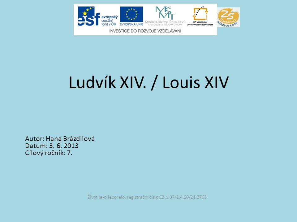 Ludvík XIV. / Louis XIV Život jako leporelo, registrační číslo CZ.1.07/1.4.00/21.3763 Autor: Hana Brázdilová Datum: 3. 6. 2013 Cílový ročník: 7.