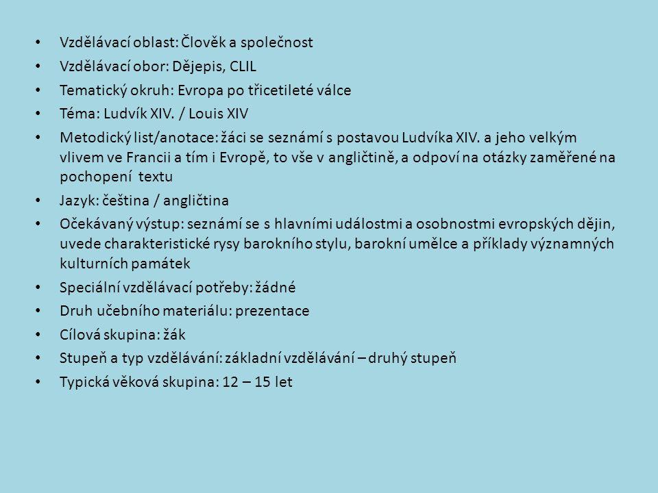 Vzdělávací oblast: Člověk a společnost Vzdělávací obor: Dějepis, CLIL Tematický okruh: Evropa po třicetileté válce Téma: Ludvík XIV. / Louis XIV Metod
