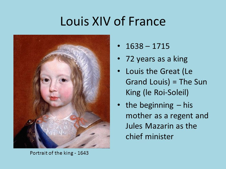 Louis XIV of France 1638 – 1715 72 years as a king Louis the Great (Le Grand Louis) = The Sun King (le Roi-Soleil) the beginning – his mother as a reg