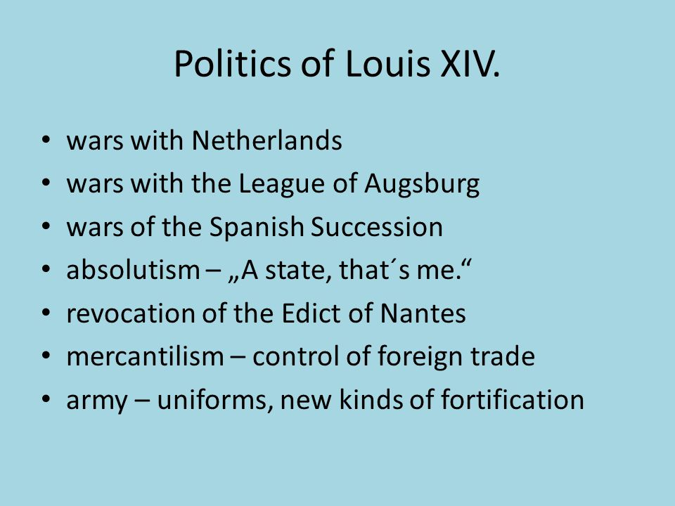 "Politics of Louis XIV. wars with Netherlands wars with the League of Augsburg wars of the Spanish Succession absolutism – ""A state, that´s me."" revoca"