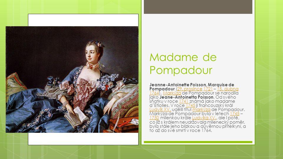Madame de Pompadour Jeanne-Antoinette Poisson, Marquise de Pompadour (29. prosince 1721 – 15. dubna 1764). Markýza de Pompadour se narodila jako Jeane