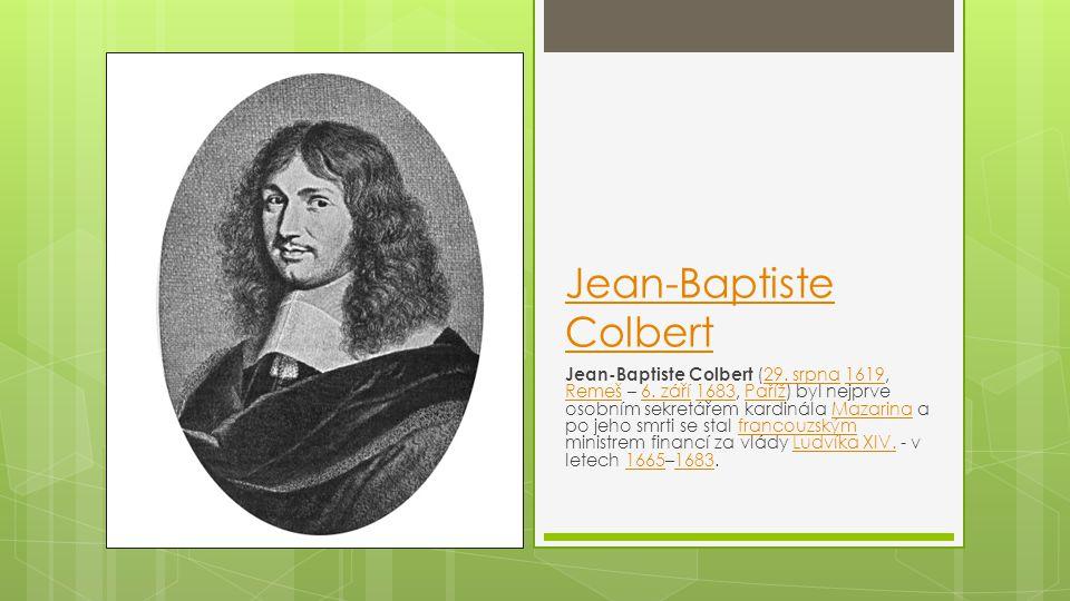 Jean-Baptiste Colbert Jean-Baptiste Colbert (29. srpna 1619, Remeš – 6. září 1683, Paříž) byl nejprve osobním sekretářem kardinála Mazarina a po jeho