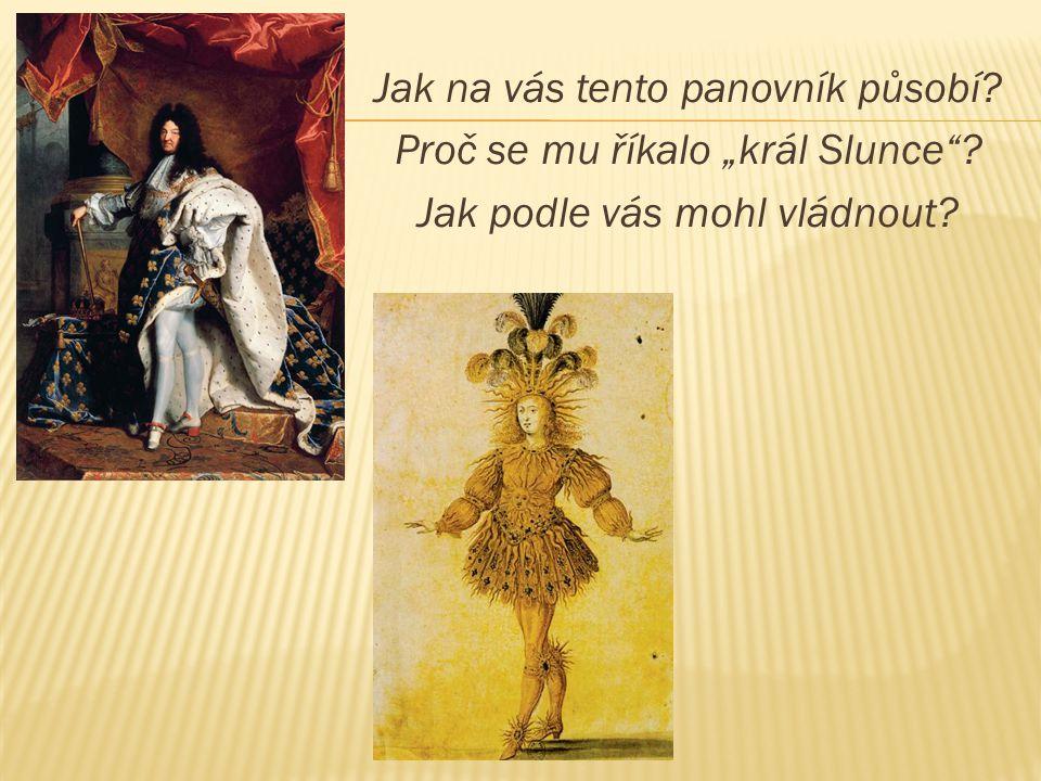 """Jak na vás tento panovník působí? Proč se mu říkalo """"král Slunce""""? Jak podle vás mohl vládnout?"""