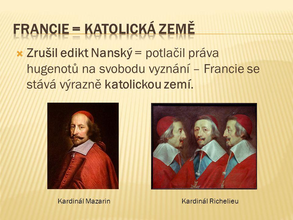  Zrušil edikt Nanský = potlačil práva hugenotů na svobodu vyznání – Francie se stává výrazně katolickou zemí. Kardinál MazarinKardinál Richelieu