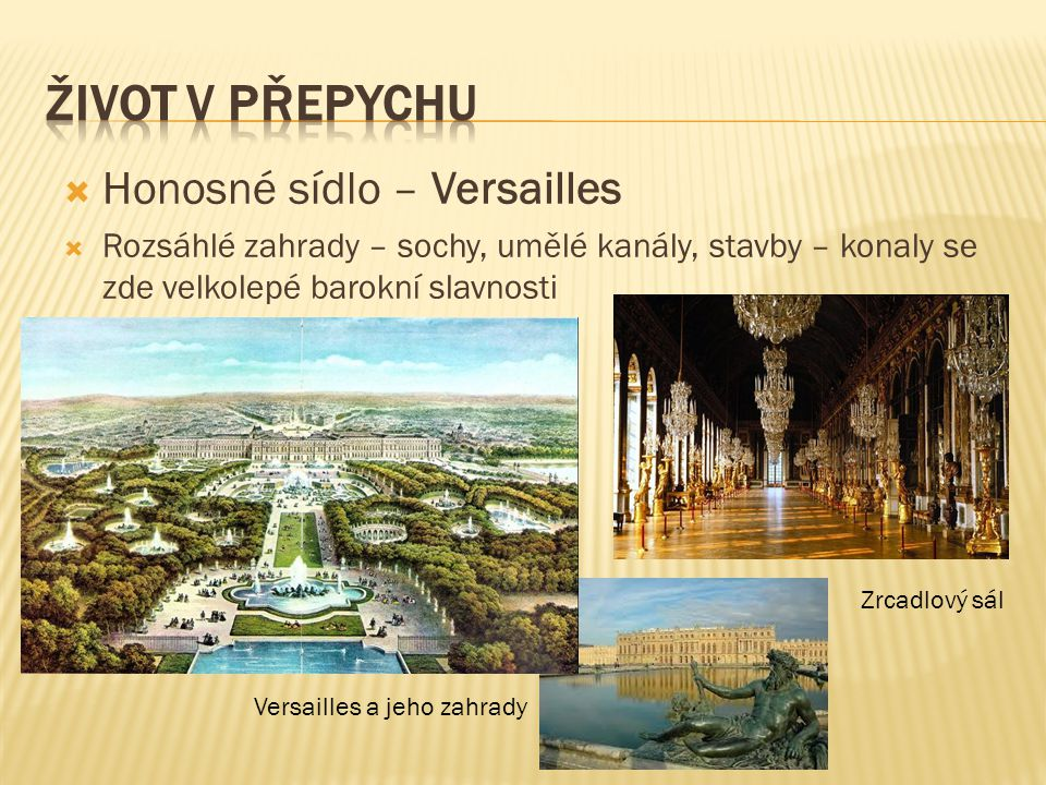  Honosné sídlo – Versailles  Rozsáhlé zahrady – sochy, umělé kanály, stavby – konaly se zde velkolepé barokní slavnosti Zrcadlový sál Versailles a j