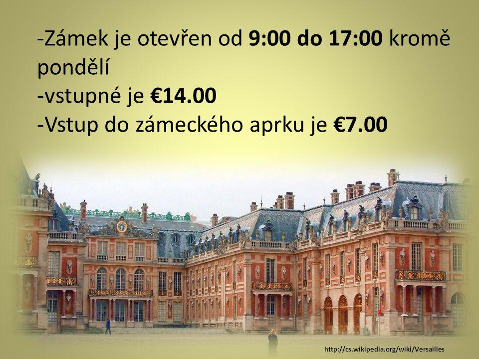 -Zámek je otevřen od 9:00 do 17:00 kromě pondělí -vstupné je €14.00 -Vstup do zámeckého aprku je €7.00 http://cs.wikipedia.org/wiki/Versailles