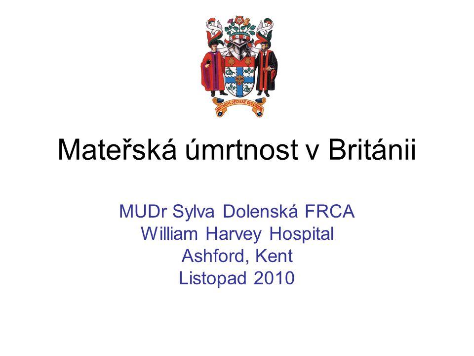 Mateřská úmrtnost v Británii MUDr Sylva Dolenská FRCA William Harvey Hospital Ashford, Kent Listopad 2010