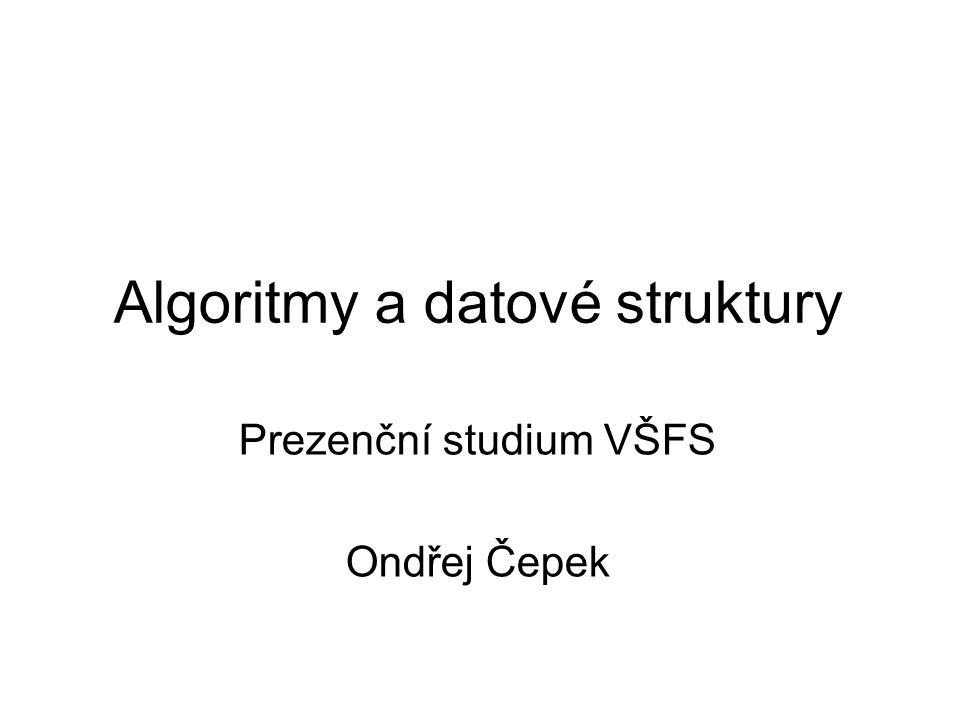 Algoritmy a datové struktury Prezenční studium VŠFS Ondřej Čepek