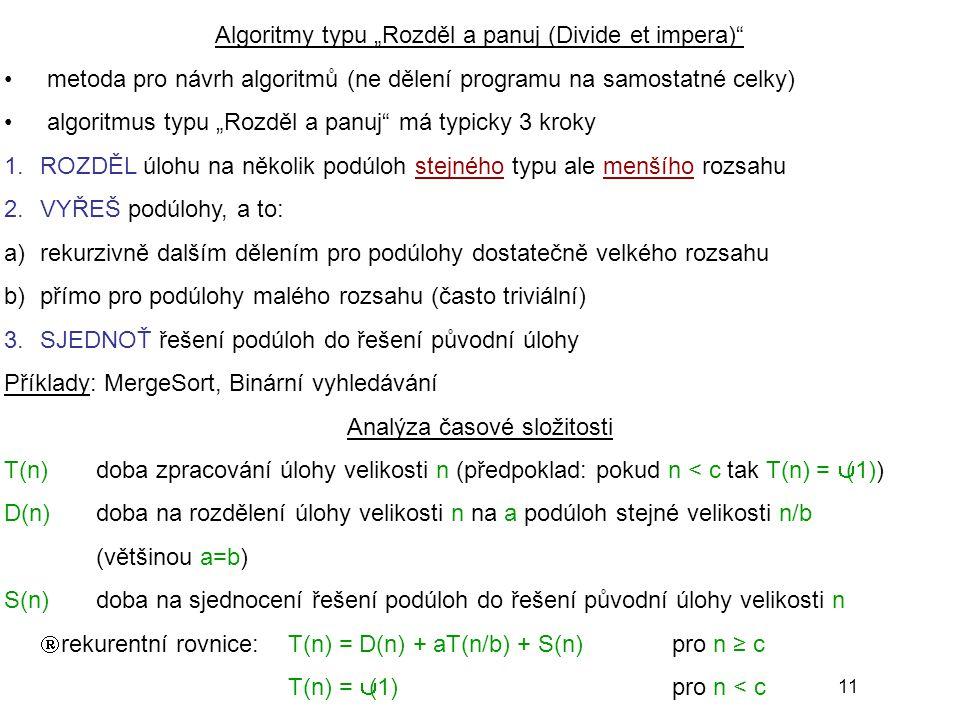 """11 Algoritmy typu """"Rozděl a panuj (Divide et impera) metoda pro návrh algoritmů (ne dělení programu na samostatné celky) algoritmus typu """"Rozděl a panuj má typicky 3 kroky 1.ROZDĚL úlohu na několik podúloh stejného typu ale menšího rozsahu 2.VYŘEŠ podúlohy, a to: a)rekurzivně dalším dělením pro podúlohy dostatečně velkého rozsahu b)přímo pro podúlohy malého rozsahu (často triviální) 3.SJEDNOŤ řešení podúloh do řešení původní úlohy Příklady: MergeSort, Binární vyhledávání Analýza časové složitosti T(n)doba zpracování úlohy velikosti n (předpoklad: pokud n < c tak T(n) = Θ(1)) D(n)doba na rozdělení úlohy velikosti n na a podúloh stejné velikosti n/b (většinou a=b) S(n)doba na sjednocení řešení podúloh do řešení původní úlohy velikosti n  rekurentní rovnice:T(n) = D(n) + aT(n/b) + S(n)pro n ≥ c T(n) = Θ(1)pro n < c"""